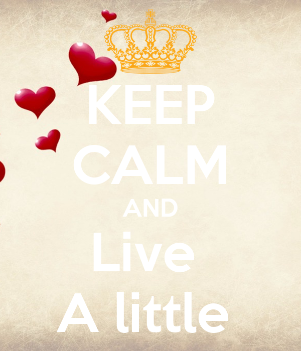 KEEP CALM AND Live  A little