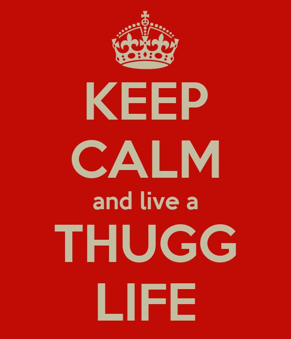KEEP CALM and live a THUGG LIFE