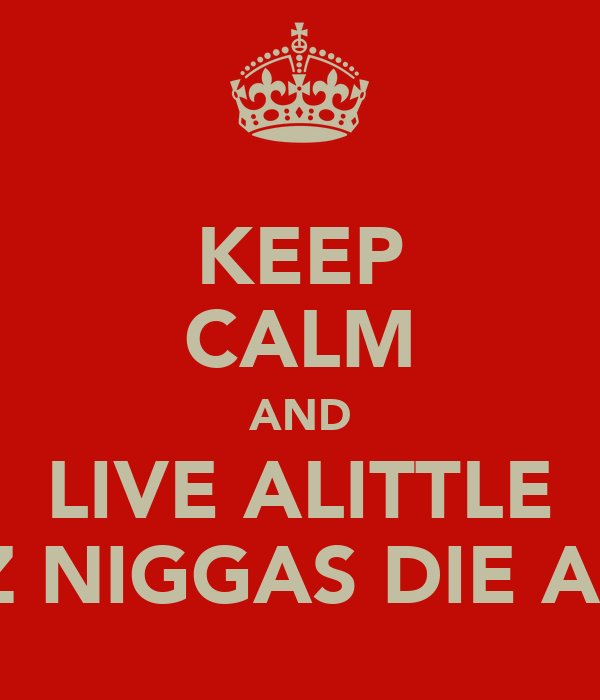 KEEP CALM AND LIVE ALITTLE COZ NIGGAS DIE ALOT