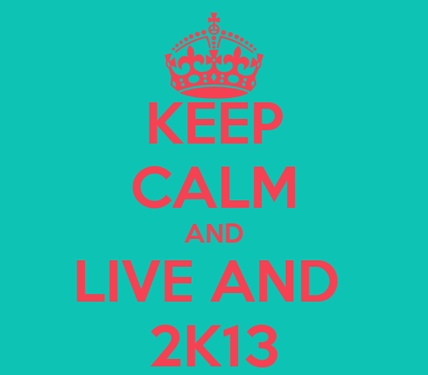 KEEP CALM AND LIVE AND  2K13