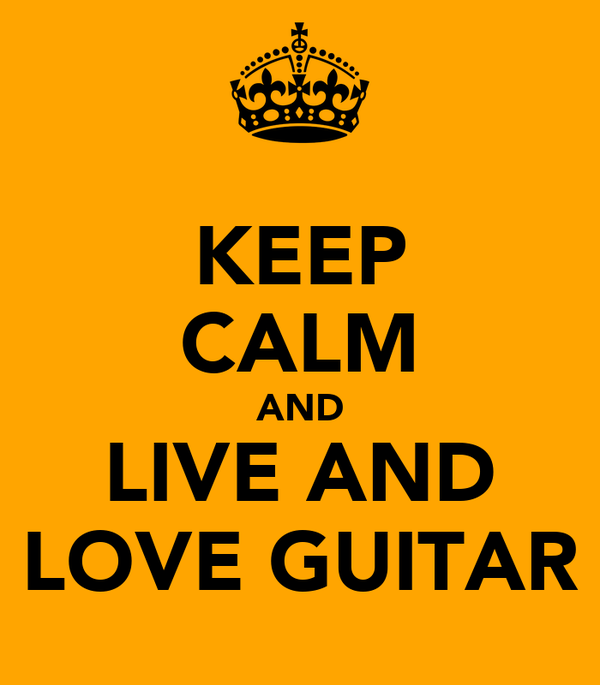 KEEP CALM AND LIVE AND LOVE GUITAR