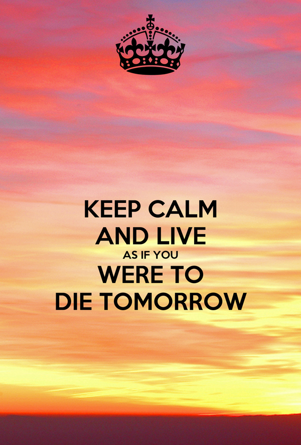 KEEP CALM AND LIVE AS IF YOU WERE TO DIE TOMORROW