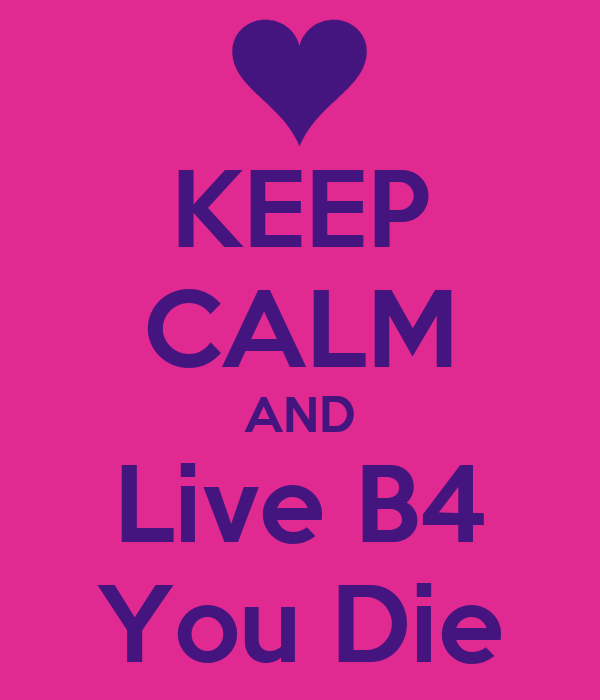 KEEP CALM AND Live B4 You Die