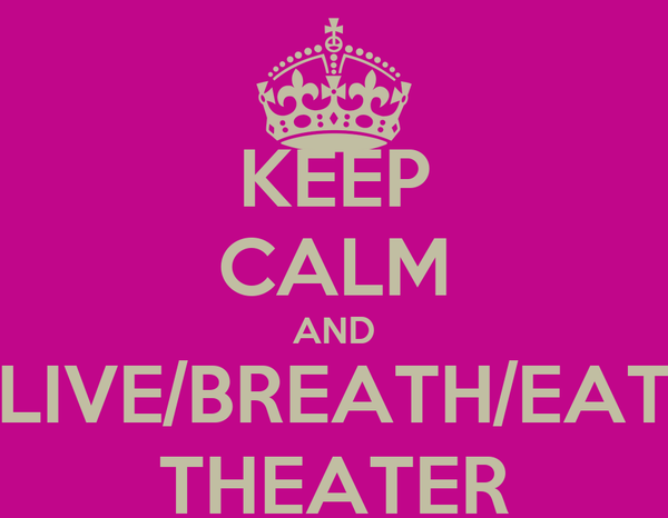 KEEP CALM AND LIVE/BREATH/EAT THEATER