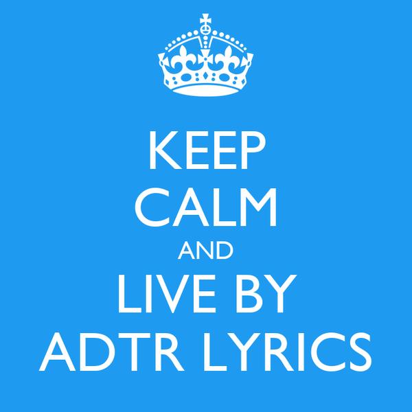 KEEP CALM AND LIVE BY ADTR LYRICS