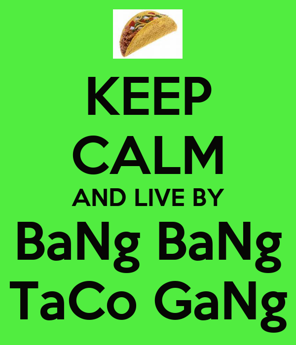 KEEP CALM AND LIVE BY BaNg BaNg TaCo GaNg