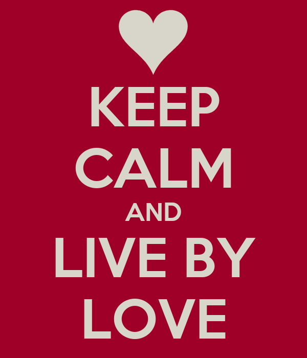 KEEP CALM AND LIVE BY LOVE