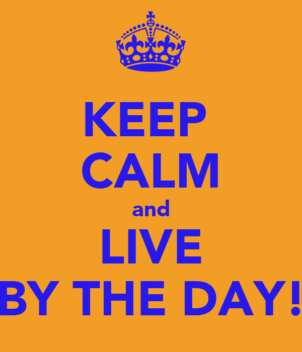 KEEP  CALM and LIVE BY THE DAY!