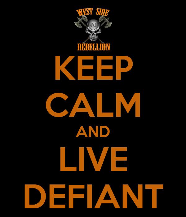 KEEP CALM AND LIVE DEFIANT
