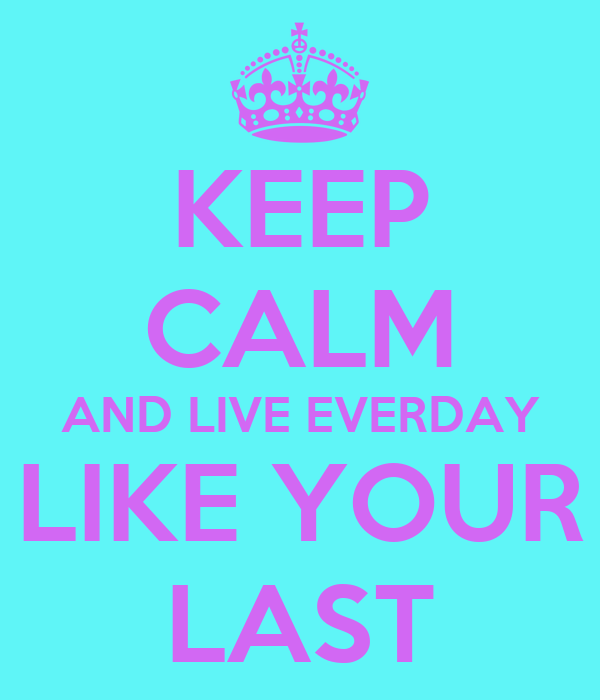 KEEP CALM AND LIVE EVERDAY LIKE YOUR LAST
