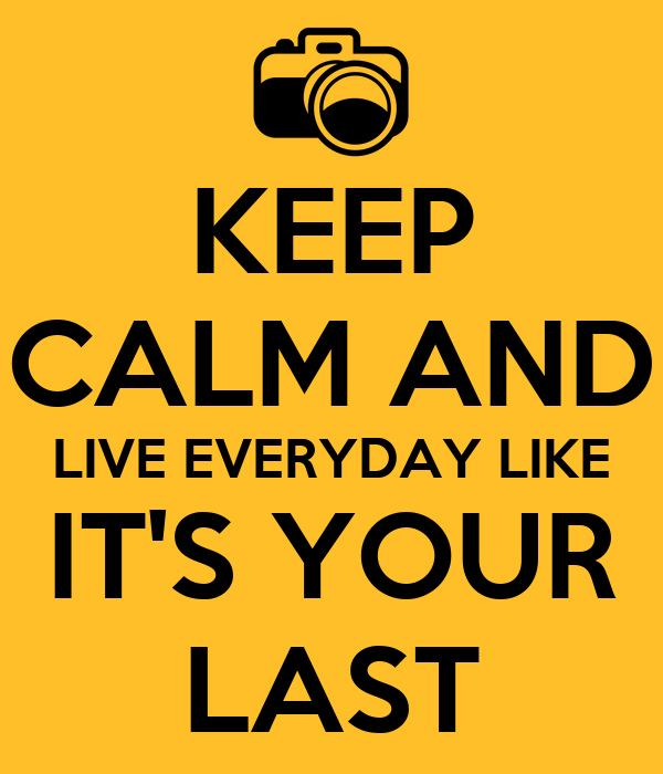 KEEP  CALM AND  LIVE EVERYDAY LIKE IT'S YOUR LAST