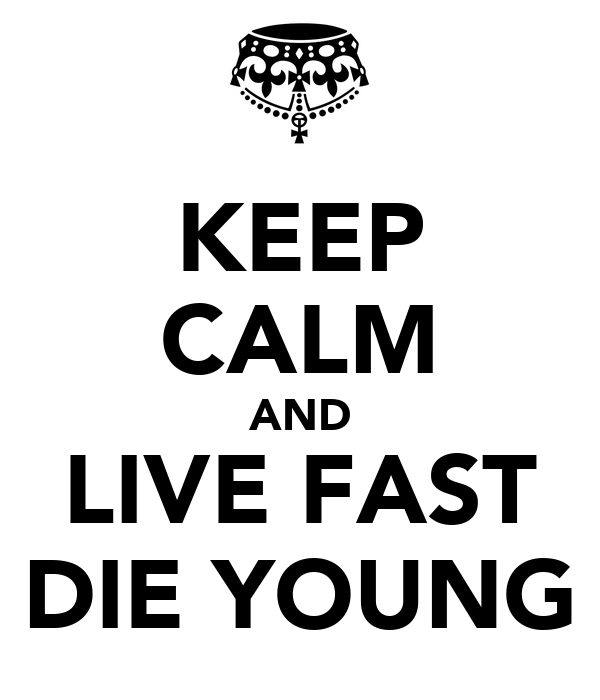 KEEP CALM AND LIVE FAST DIE YOUNG