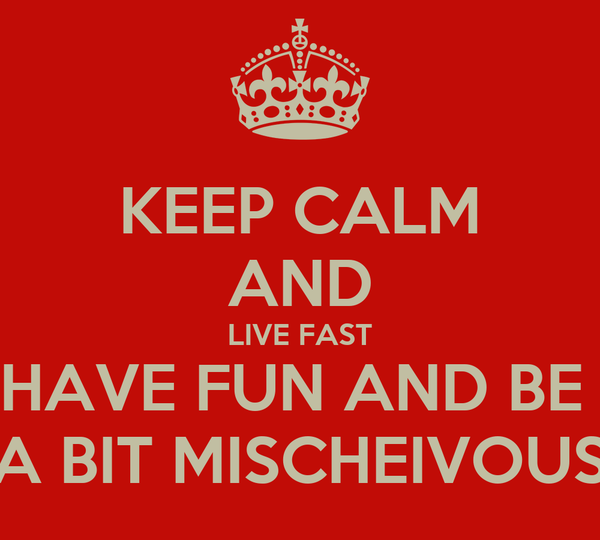 KEEP CALM AND LIVE FAST HAVE FUN AND BE  A BIT MISCHEIVOUS