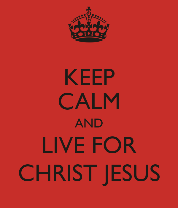 KEEP CALM AND LIVE FOR CHRIST JESUS
