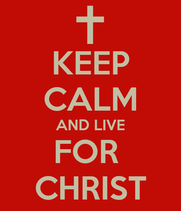 KEEP CALM AND LIVE FOR  CHRIST