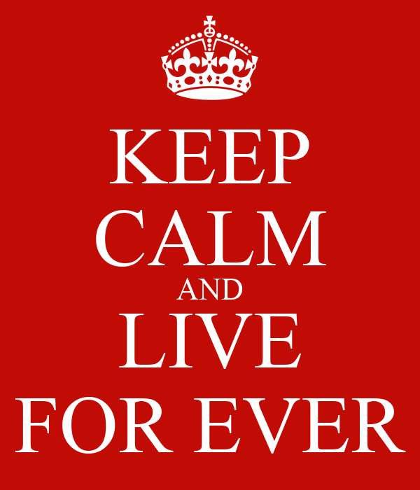 KEEP CALM AND LIVE FOR EVER