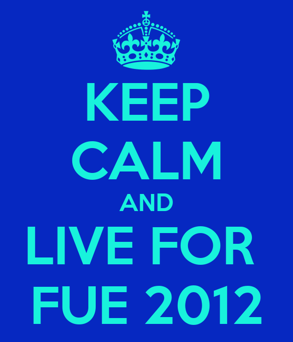 KEEP CALM AND LIVE FOR  FUE 2012