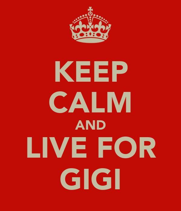 KEEP CALM AND LIVE FOR GIGI