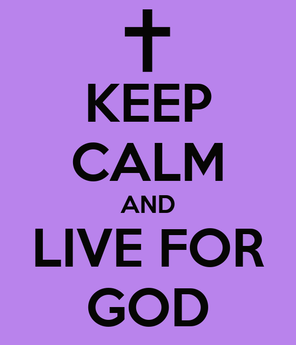 KEEP CALM AND LIVE FOR GOD