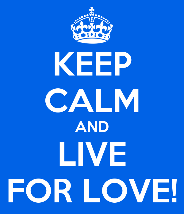 KEEP CALM AND LIVE FOR LOVE!