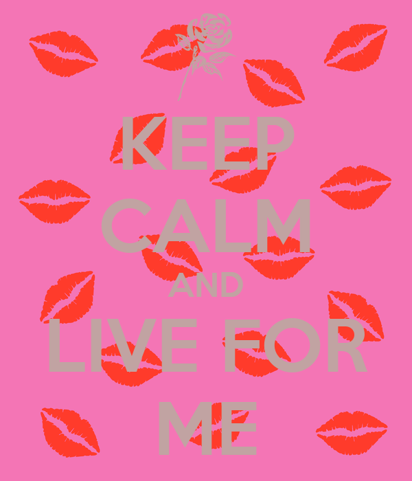 KEEP CALM AND LIVE FOR ME