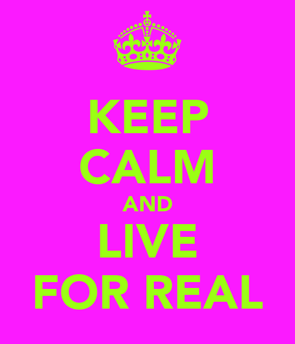KEEP CALM AND LIVE FOR REAL