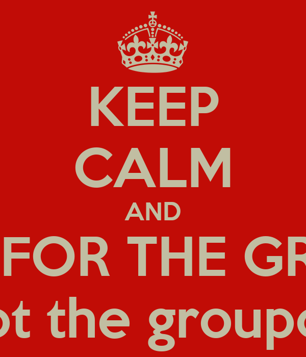 KEEP CALM AND LIVE FOR THE GROUP not the groupon