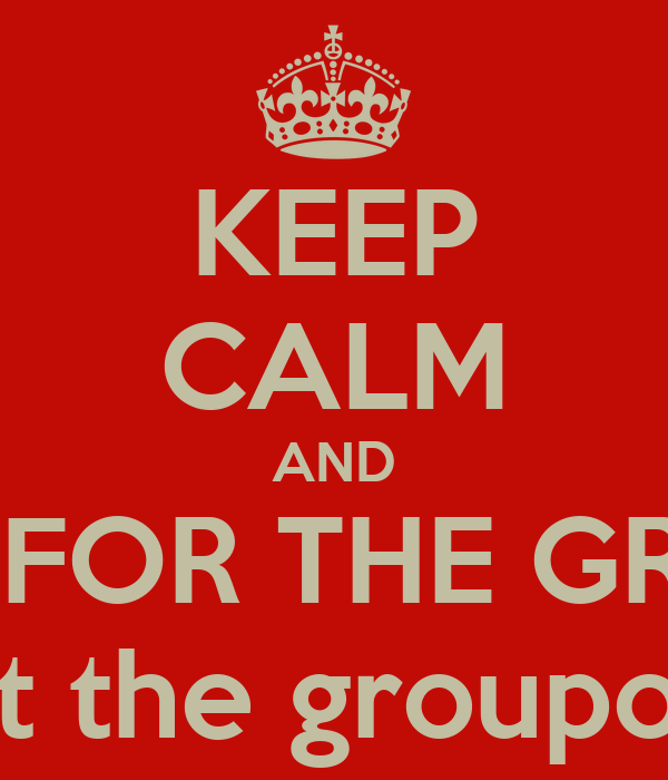KEEP CALM AND LIVE FOR THE GROUP not the groupong