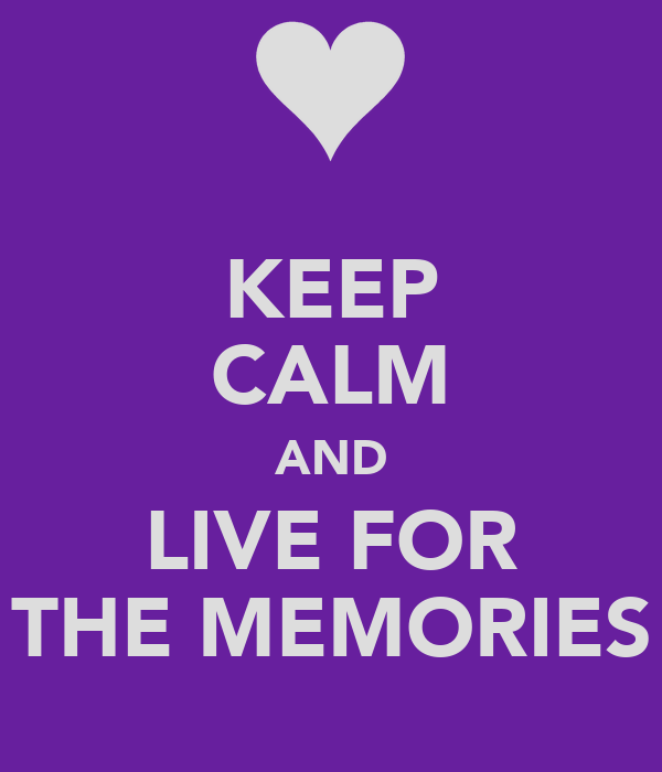 KEEP CALM AND LIVE FOR THE MEMORIES