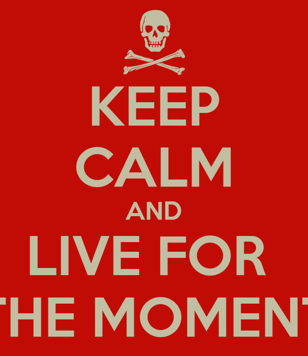 KEEP CALM AND LIVE FOR  THE MOMENT