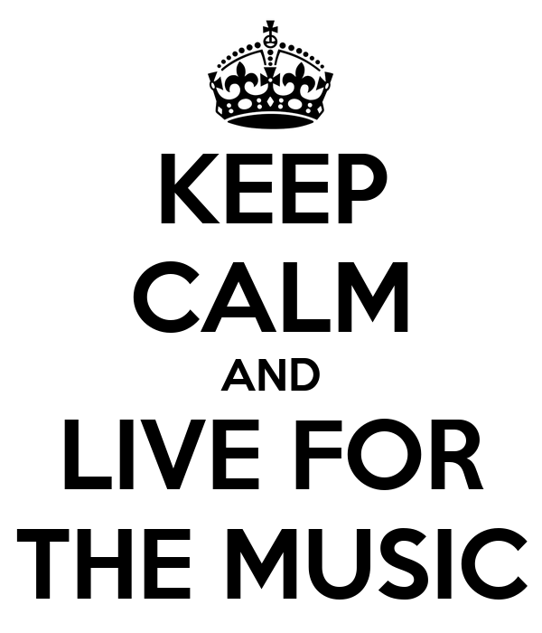 KEEP CALM AND LIVE FOR THE MUSIC