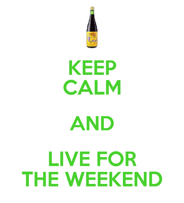 KEEP CALM AND LIVE FOR THE WEEKEND