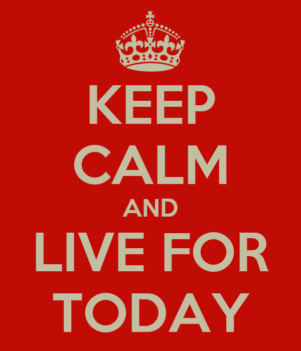 KEEP CALM AND LIVE FOR TODAY