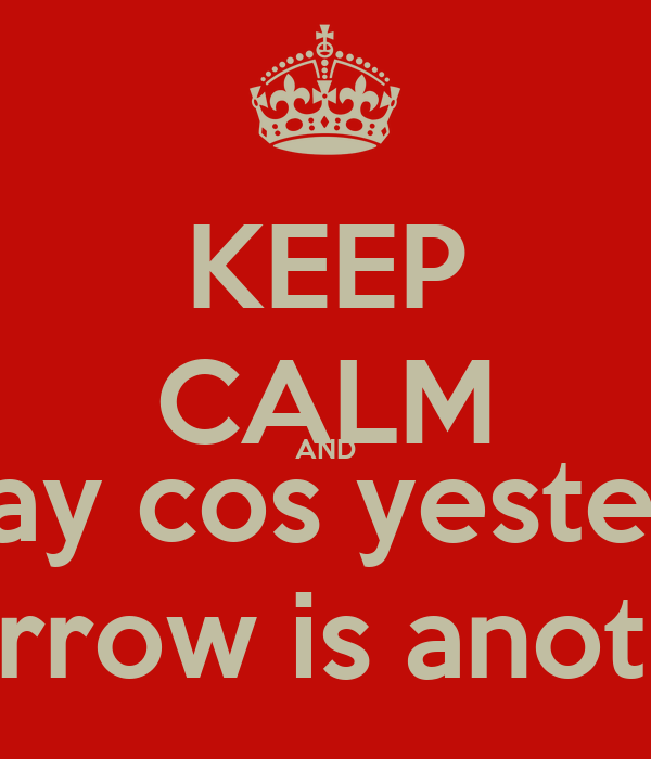 KEEP CALM AND Live for today cos yesterday's gone  And tomorrow is another today