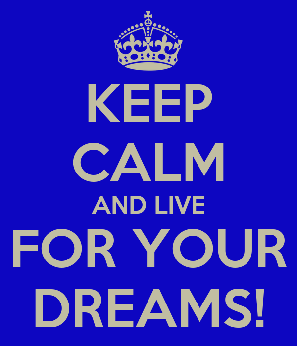 KEEP CALM AND LIVE FOR YOUR DREAMS!