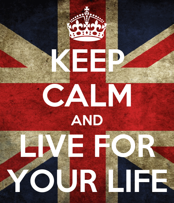 KEEP CALM AND LIVE FOR YOUR LIFE