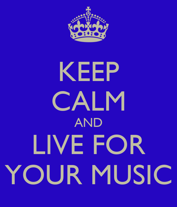 KEEP CALM AND LIVE FOR YOUR MUSIC