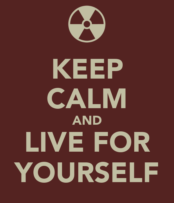 KEEP CALM AND LIVE FOR YOURSELF