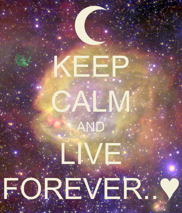 KEEP CALM AND LIVE FOREVER..♥