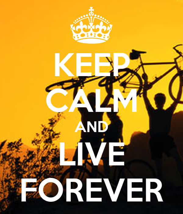 KEEP CALM AND LIVE FOREVER