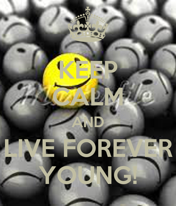 KEEP CALM AND LIVE FOREVER YOUNG!