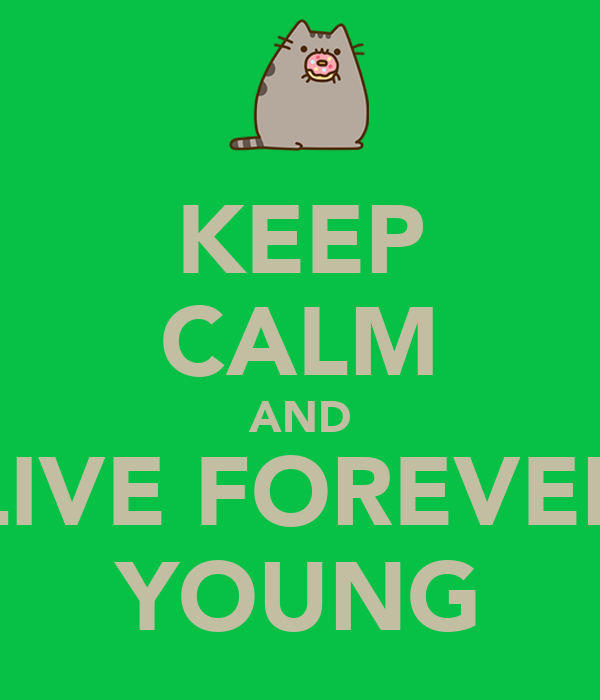 KEEP CALM AND LIVE FOREVER YOUNG