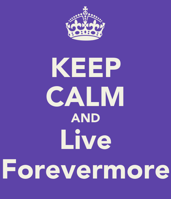 KEEP CALM AND Live Forevermore
