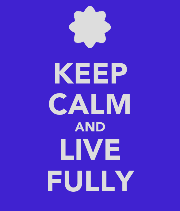 KEEP CALM AND LIVE FULLY