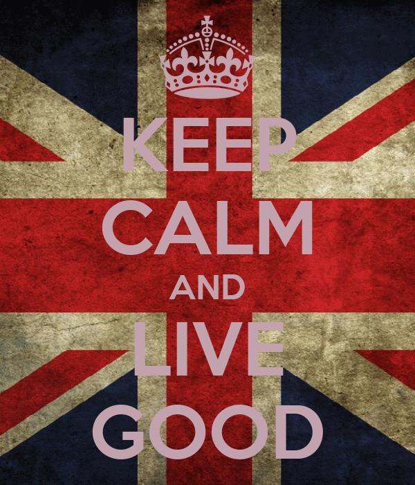 KEEP CALM AND LIVE GOOD