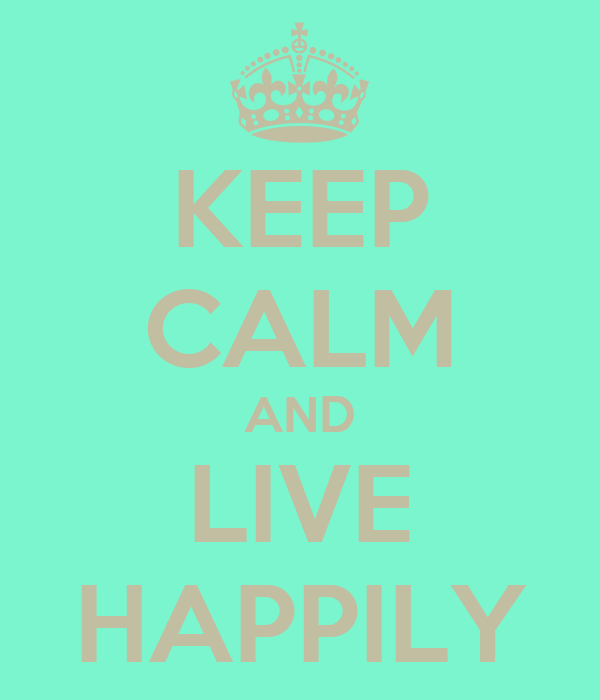 KEEP CALM AND LIVE HAPPILY