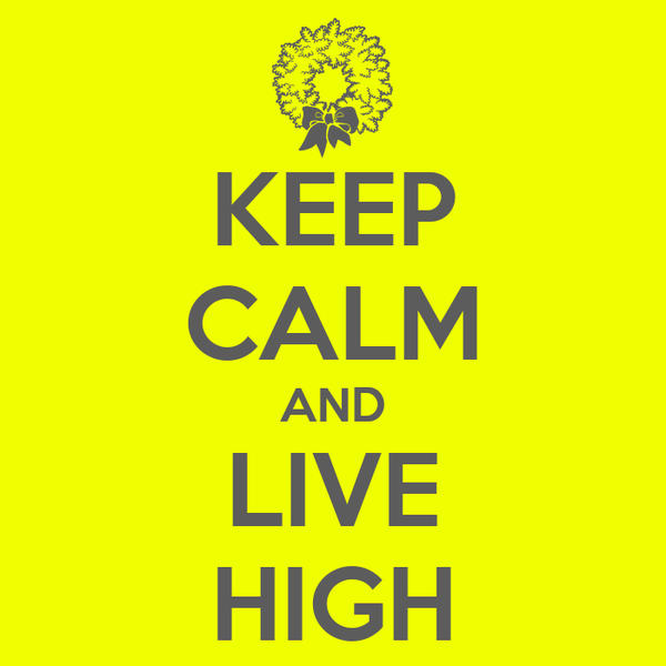 KEEP CALM AND LIVE HIGH