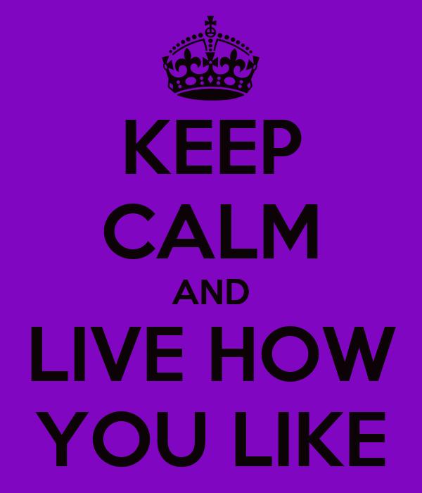 KEEP CALM AND LIVE HOW YOU LIKE