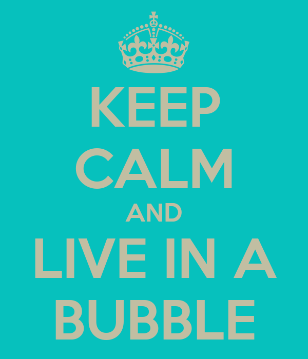 KEEP CALM AND LIVE IN A BUBBLE