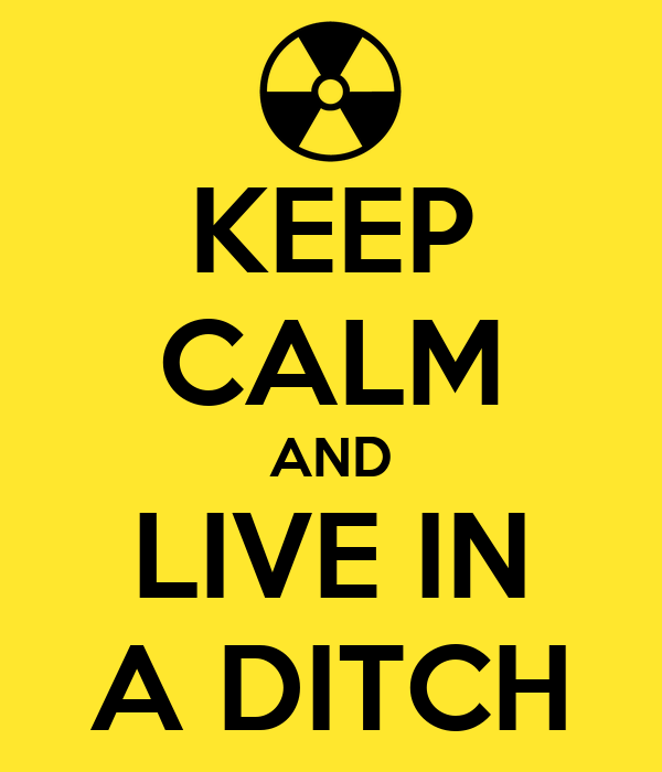 KEEP CALM AND LIVE IN A DITCH